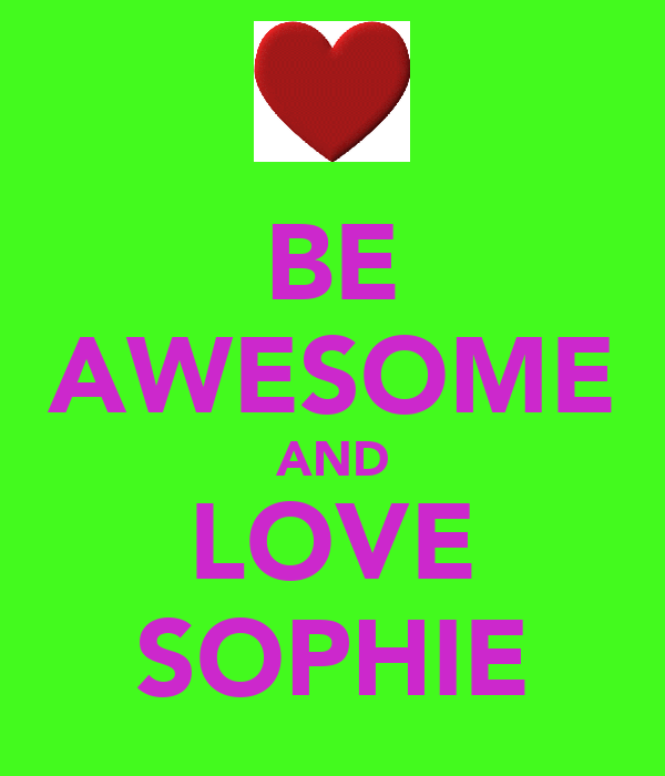 BE AWESOME AND LOVE SOPHIE