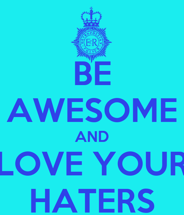 BE AWESOME AND LOVE YOUR HATERS