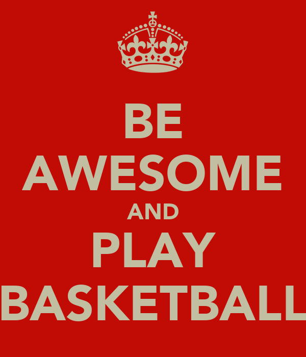 BE AWESOME AND PLAY BASKETBALL