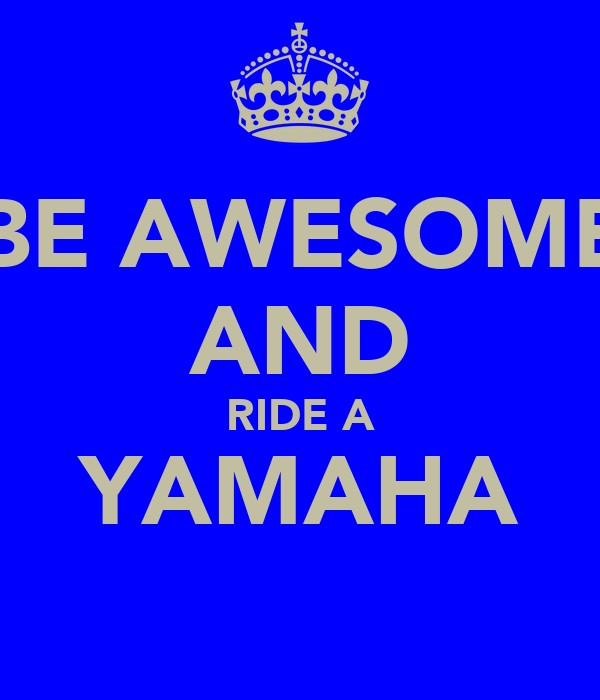 BE AWESOME AND RIDE A YAMAHA