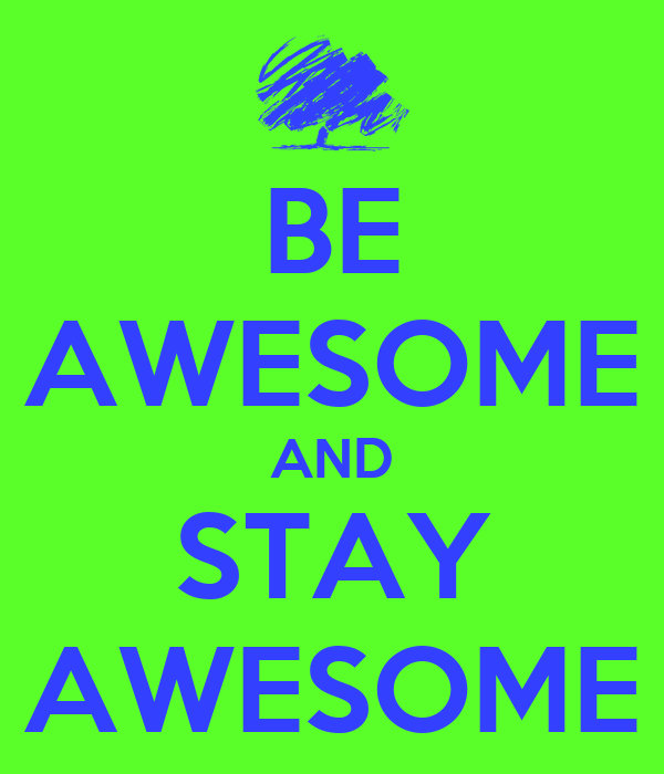 BE AWESOME AND STAY AWESOME