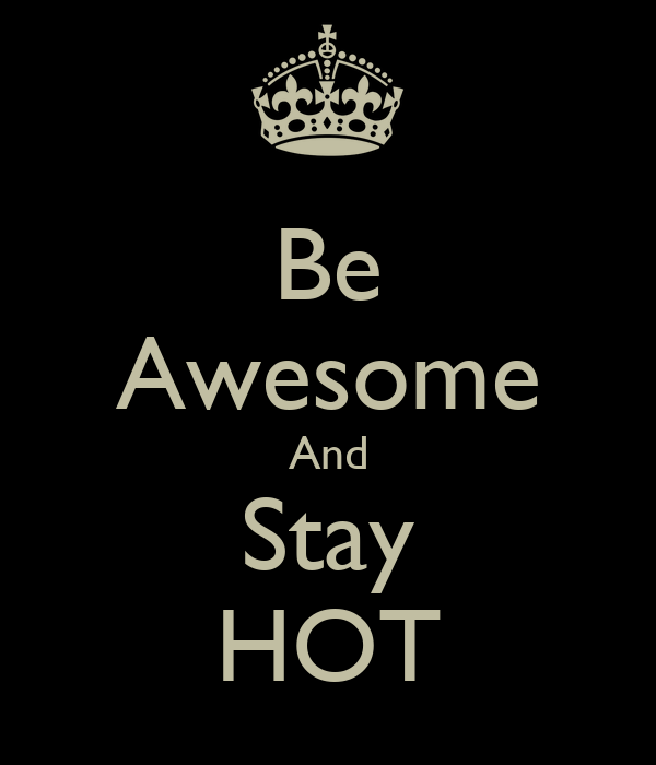 Be Awesome And Stay HOT