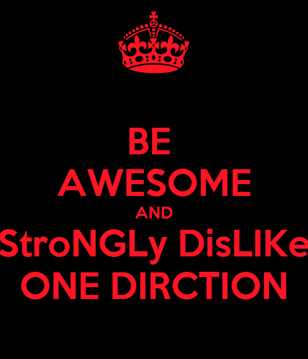 BE  AWESOME AND StroNGLy DisLIKe ONE DIRCTION