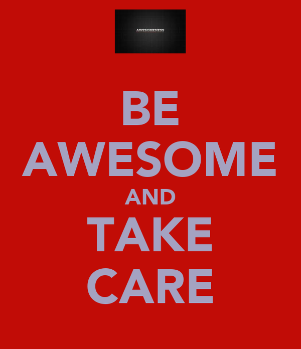 BE AWESOME AND TAKE CARE