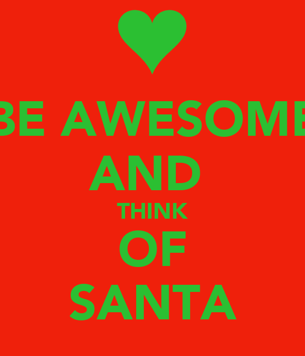 BE AWESOME AND  THINK OF SANTA