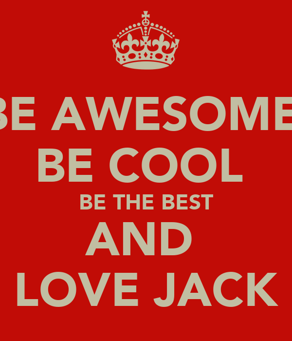 BE AWESOME  BE COOL  BE THE BEST AND  LOVE JACK