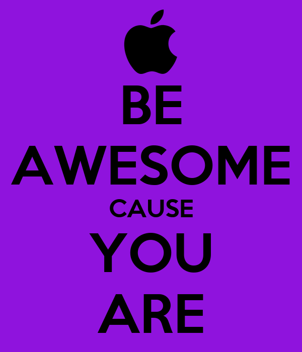 BE AWESOME CAUSE YOU ARE
