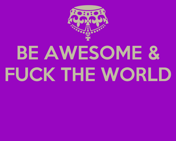 BE AWESOME & FUCK THE WORLD