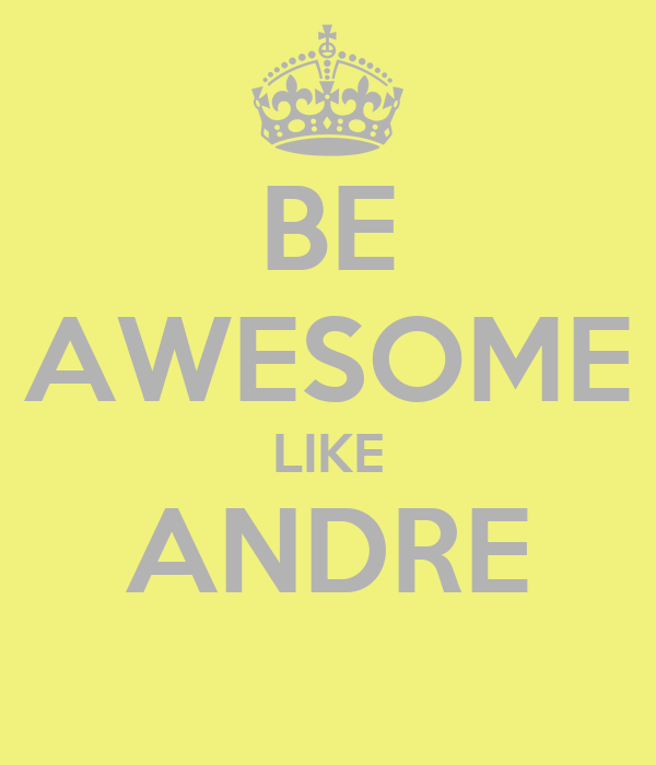 BE AWESOME LIKE ANDRE