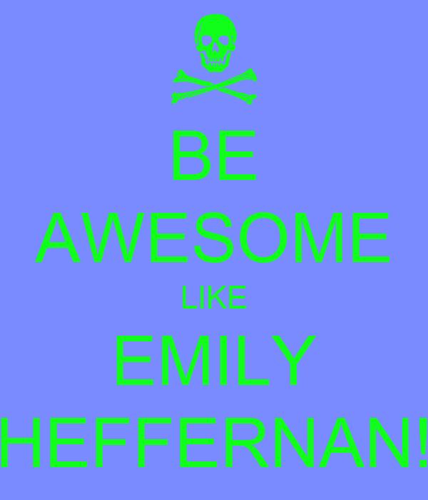 BE AWESOME LIKE EMILY HEFFERNAN!
