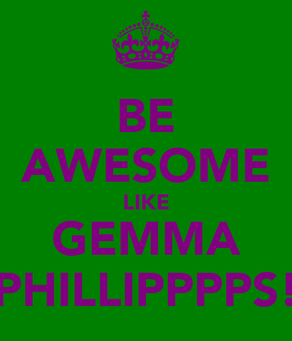 BE AWESOME LIKE GEMMA PHILLIPPPPS!