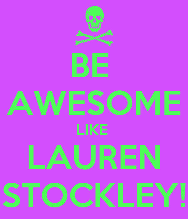 BE  AWESOME LIKE  LAUREN STOCKLEY!