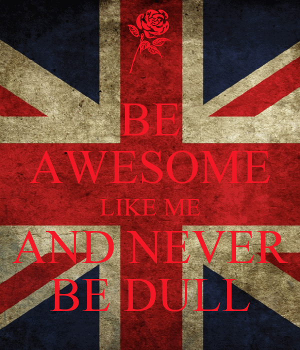 BE AWESOME LIKE ME AND NEVER BE DULL