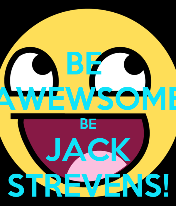BE  AWEWSOME BE JACK STREVENS!