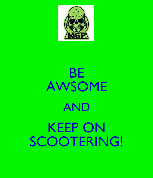 BE AWSOME AND KEEP ON SCOOTERING!