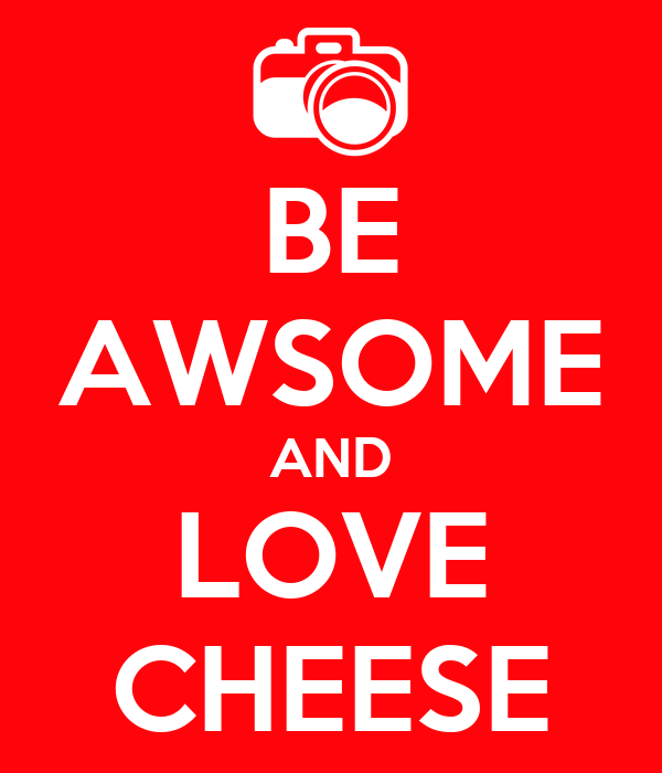 BE AWSOME AND LOVE CHEESE