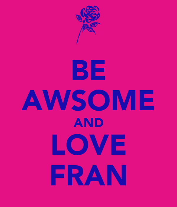 BE AWSOME AND LOVE FRAN