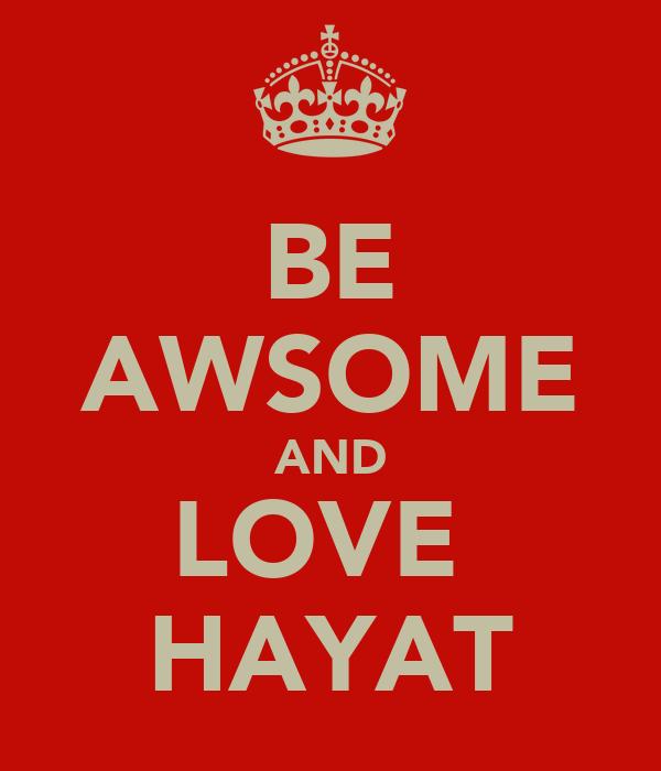 BE AWSOME AND LOVE  HAYAT