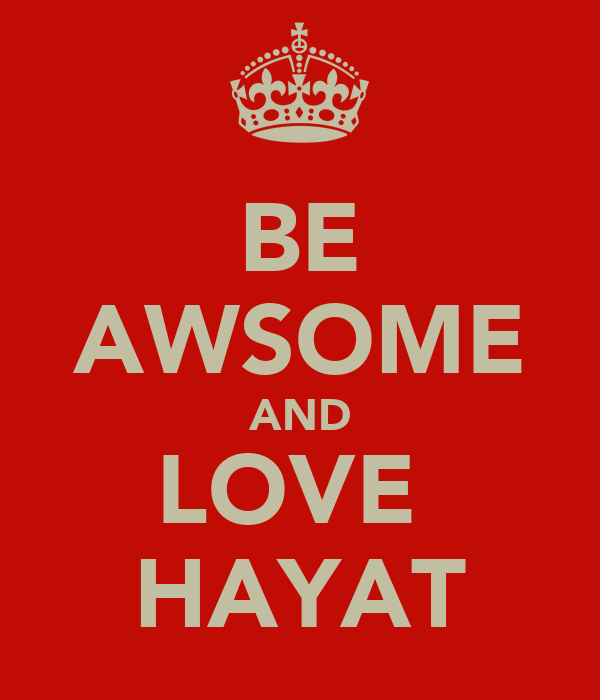 BE AWSOME AND LOVE  HAYAT