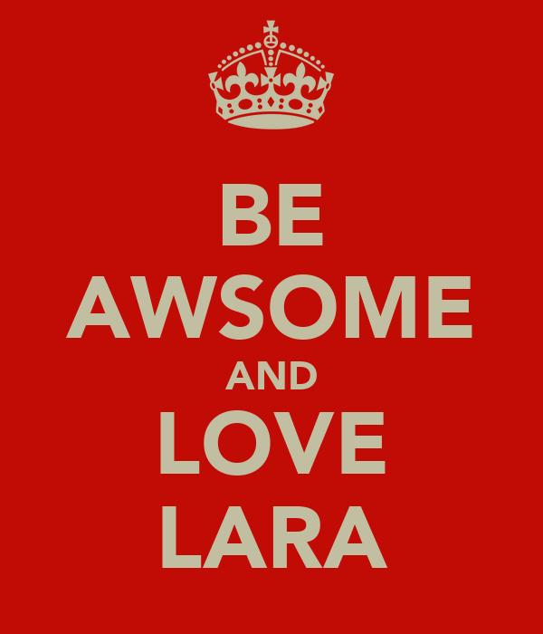 BE AWSOME AND LOVE LARA