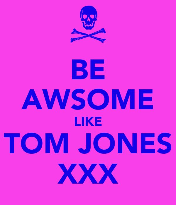 BE AWSOME LIKE TOM JONES XXX
