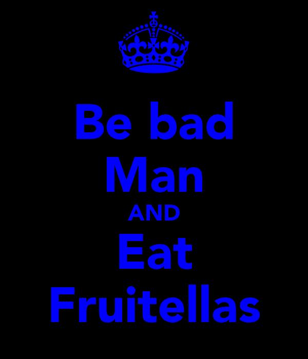 Be bad Man AND Eat Fruitellas