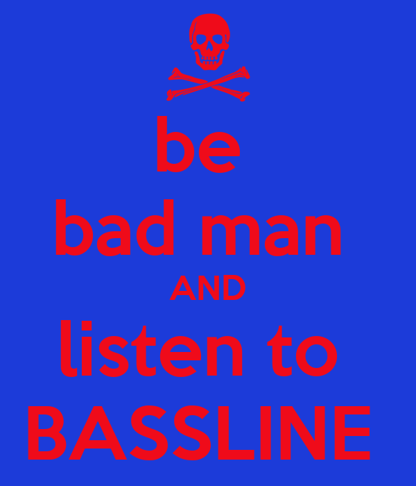 be  bad man  AND listen to  BASSLINE