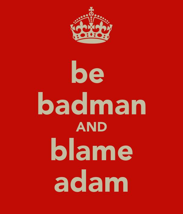 be  badman AND blame adam