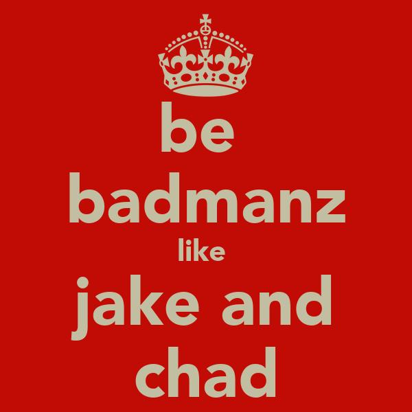 be  badmanz like  jake and chad