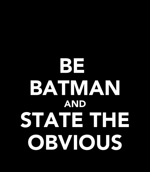 BE  BATMAN AND STATE THE OBVIOUS