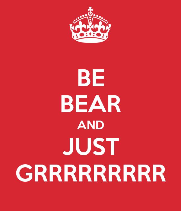 BE BEAR AND JUST GRRRRRRRRR