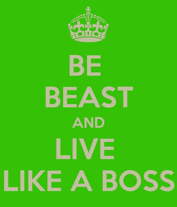 BE  BEAST AND LIVE  LIKE A BOSS