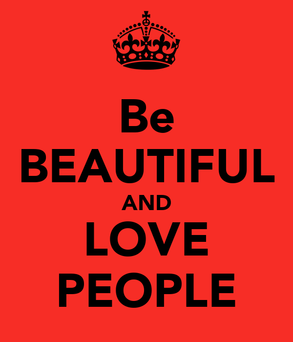 Be BEAUTIFUL AND LOVE PEOPLE