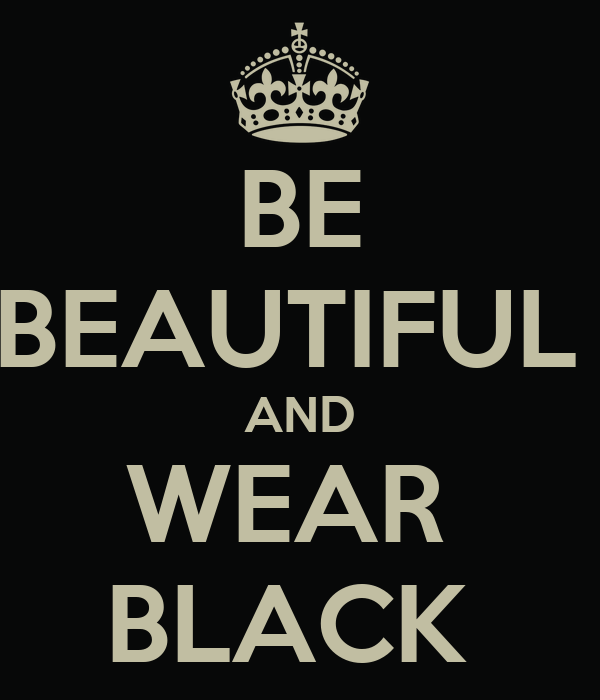 BE  BEAUTIFUL  AND WEAR  BLACK