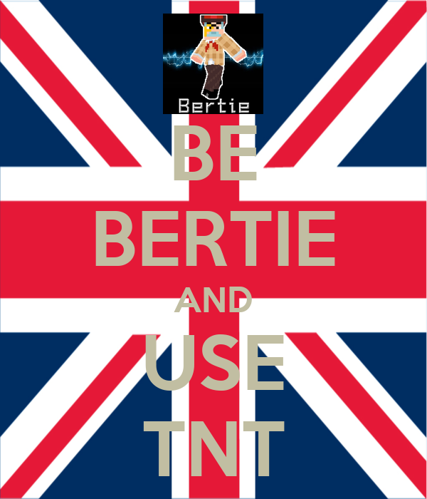 BE BERTIE AND USE TNT