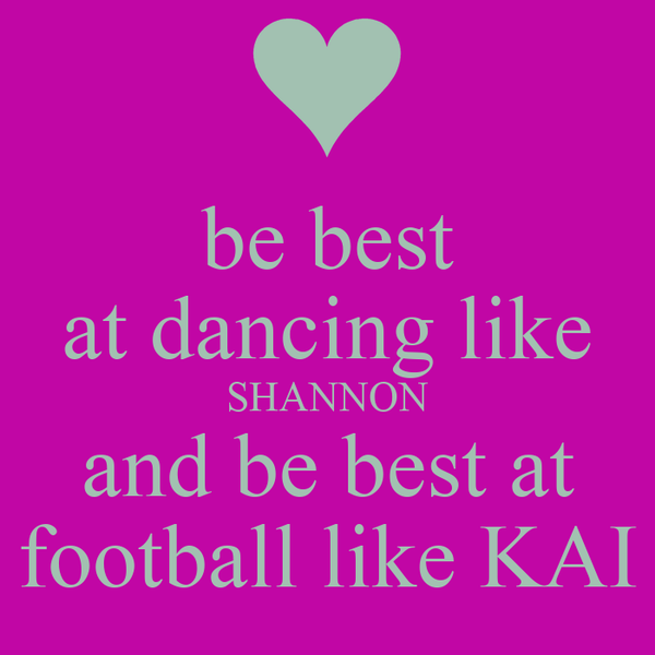 be best at dancing like SHANNON and be best at football like KAI