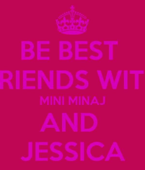 BE BEST  FRIENDS WITH MINI MINAJ AND  JESSICA