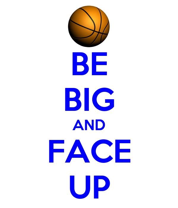 BE BIG AND FACE UP