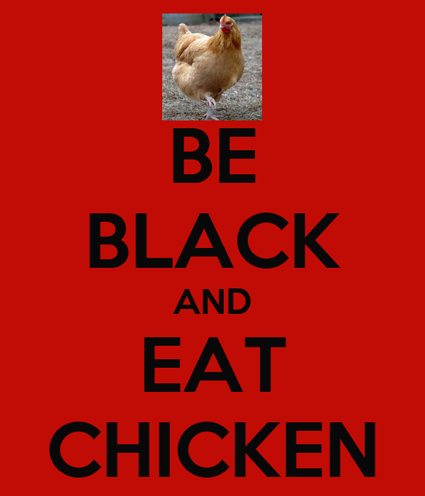 BE BLACK AND EAT CHICKEN