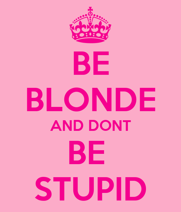 BE BLONDE AND DONT BE  STUPID