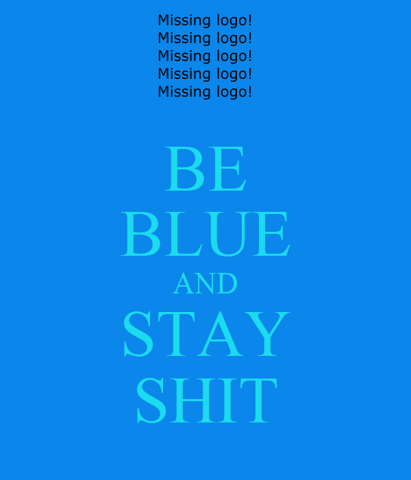 BE BLUE AND STAY SHIT