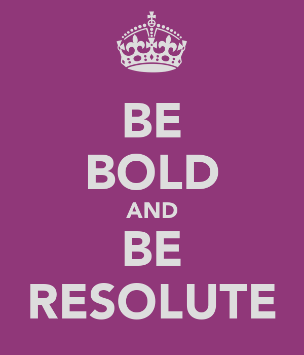 BE BOLD AND BE RESOLUTE