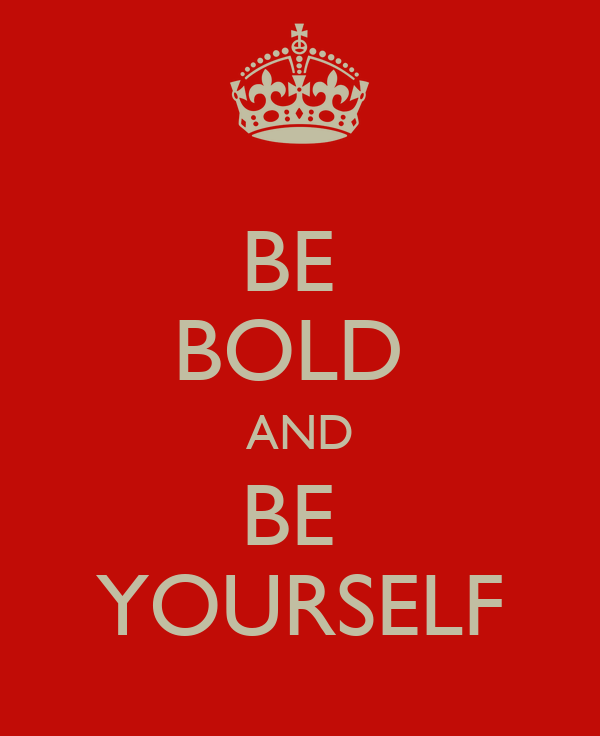 BE  BOLD  AND BE  YOURSELF