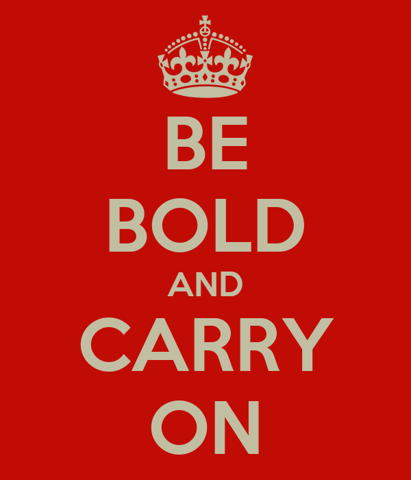 BE BOLD AND CARRY ON