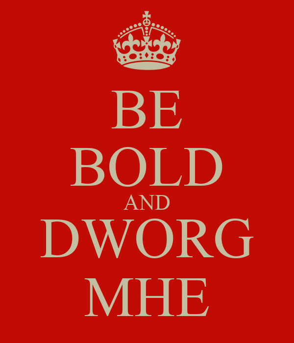 BE BOLD AND DWORG MHE