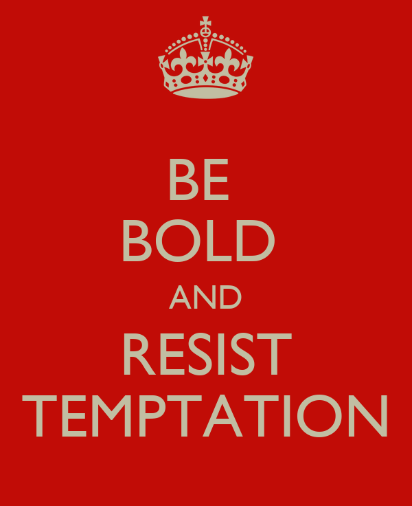 BE  BOLD  AND RESIST TEMPTATION