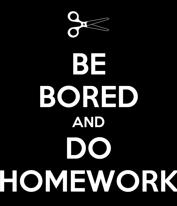 BE BORED AND DO HOMEWORK