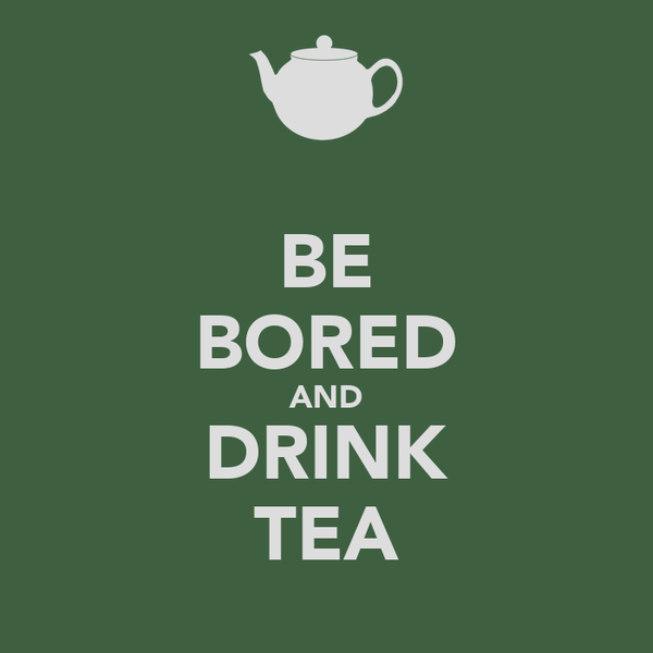 BE BORED AND DRINK TEA