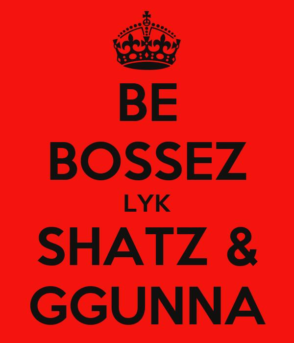BE BOSSEZ LYK SHATZ & GGUNNA