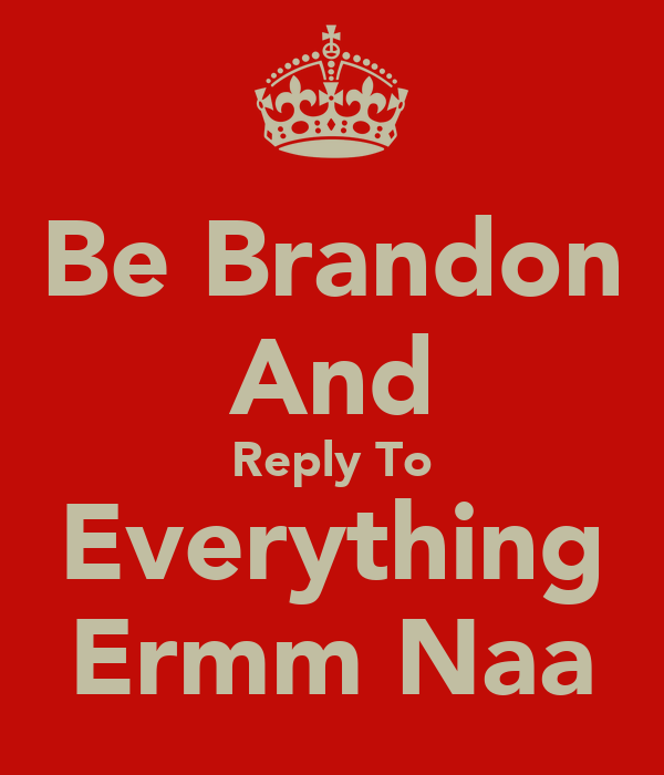 Be Brandon And Reply To Everything Ermm Naa